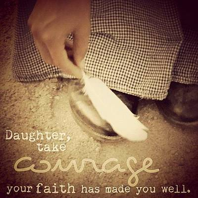 Inspirational Photograph - daughter, Take Courage; Your Faith by Traci Beeson