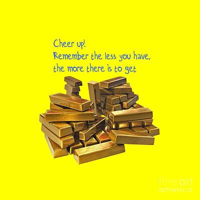 Cheer Up Remember The Less You Have, The More There Is To Get Print by Humorous Quotes