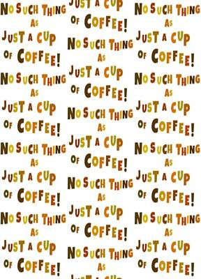 No Such Thing As Just A Cup Of Coffee Art Print