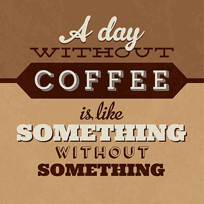 A Day Without Coffee Art Print by Naxart Studio