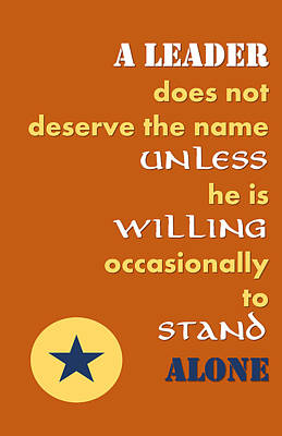 Quote Print - A Leader Does Not Deserve The Name Unless He Is Willing Occasionally To Stand Alone Art Print