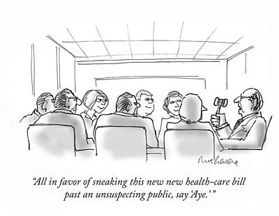 Drawing - All In Favor Of Sneaking This New New Health-care Bill Past An Unsuspecting Public by Mort Gerberg