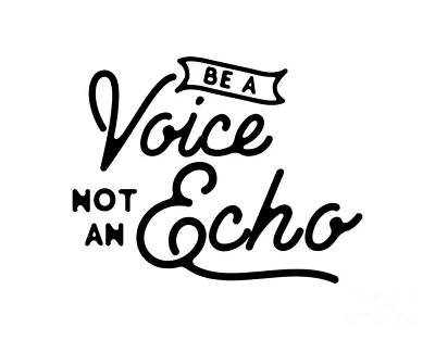 Be A Voice Not An Echo Art Print