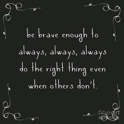 Be Brave Enough To Do The Right Thing Print by Liesl Marelli