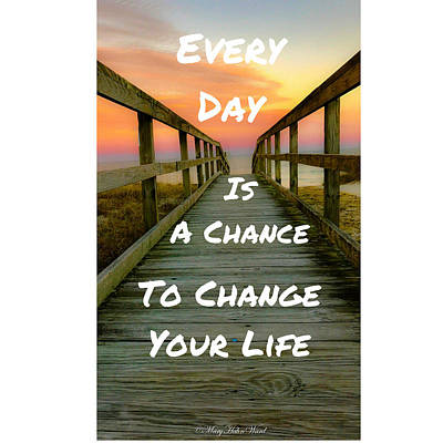 Digital Art - Every Day Is A Chance To Change Your Life by Mary Hahn Ward