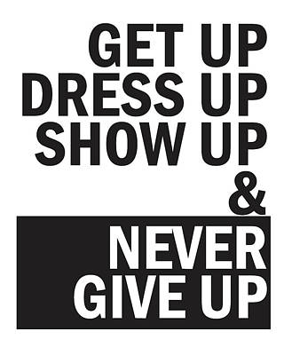 Never Give Up Mixed Media - Get Up, Dress Up, Show Up And Never Give Up by Studio Grafiikka
