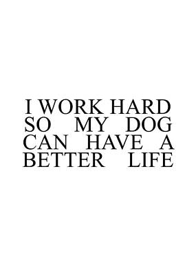 Photograph - I Work Hard So My Dog Can Have A Better Life #minimalism by Andrea Anderegg