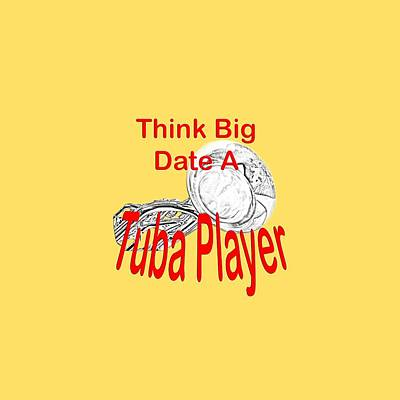 Sousaphone Photograph - Think Big Date A Tuba Player by M K  Miller