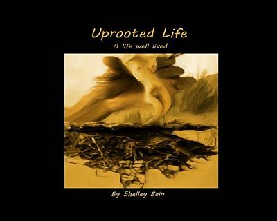 Mixed Media - Uprooted Life - A Book Of Writing And Art by Shelley Bain