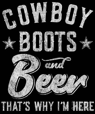 Digital Art - Cowboy Boots And Beer Thats Why Im Here by Flippin Sweet Gear
