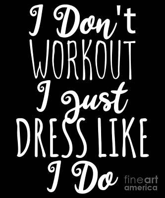 Digital Art - I Dont Workout I Just Dress Like I Do by Flippin Sweet Gear