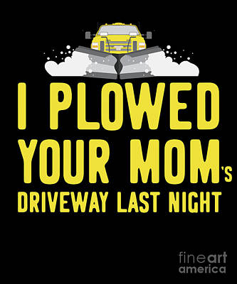 Digital Art - I Plowed Your Moms Driveway Last Night Plow Truck Driver by Flippin Sweet Gear