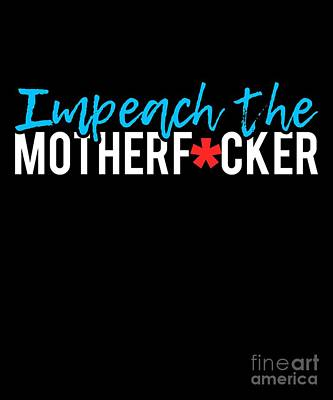 Digital Art - Impeach The Motherfucker Anti Trump by Flippin Sweet Gear