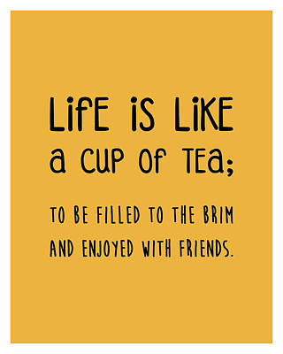 Royalty-Free and Rights-Managed Images - Life is like a cup of tea Poster - Tea Quotes - Tea Poster - Life Quotes - Quote Poster - Yellow by Studio Grafiikka