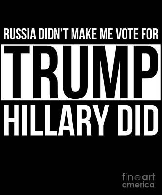 Digital Art - Russia Didnt Make Me Vote For Trump Hillary Did by Flippin Sweet Gear