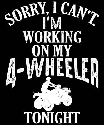 Tonite Wall Art - Digital Art - Sorry I Cant Im I Am Working On My 4 Wheeler Fourwheeler Quad Tonight Tonite by Brianna Greene