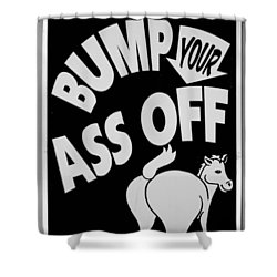 Bump Your Ass Off In Black And White Shower Curtain by Rob Hans
