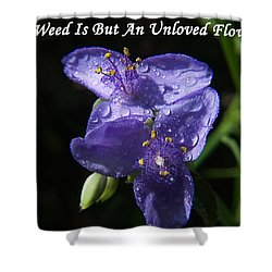 A Weed Is But An Unloved Flower Shower Curtain