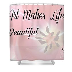 Art Makes Life Beautiful Shower Curtain