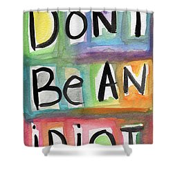Don't Be An Idiot Shower Curtain by Linda Woods