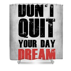 Don't Quit Your Day Dream 1 Shower Curtain