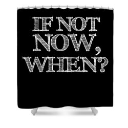 If Not Now When Poster Black Shower Curtain