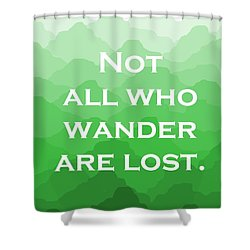 Not All Who Wander Are Lost   Travel Quote On Green Mountains Shower Curtain