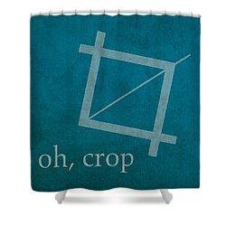 Oh Crop Photoshop Designer Humor Poster Shower Curtain by Design Turnpike
