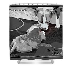 To Know A Pit Is To Love Shower Curtain by Bobbee Rickard