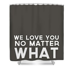 We Love You No Matter What - Grey Greeting Card Shower Curtain by Linda Woods