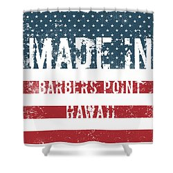 Made In Barbers Point Hawaii Shower Curtain