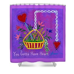 You Gotta Have Heart  Shower Curtain
