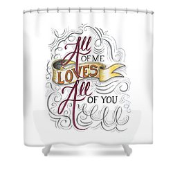 All Of Me Loves All Of You Shower Curtain