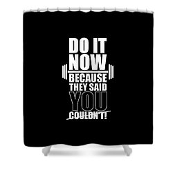 Do It Now Because They Said You Couldn't Gym Quotes Poster Shower Curtain