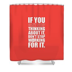 If You Cant Stop Thinking About It, Dont Stop Working For It. Gym Motivational Quotes Poster Shower Curtain