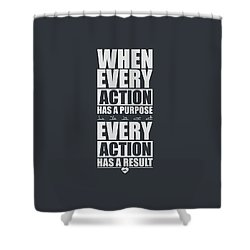 When Every Action Has A Purpose Every Action Has A Result Gym Motivational Quotes Shower Curtain