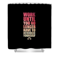 Work Until You No Longer Have To Introduce Yourself Gym Inspirational Quotes Poster Shower Curtain