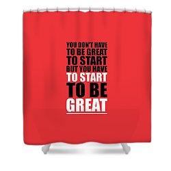 You Do Not Have To Be Great To Start But You Have To Start Gym Inspirational Quotes Poster Shower Curtain