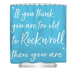 If You Think You Are  Too Old Shower Curtain