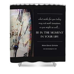 Be In The Moment In Your Life Shower Curtain by Mark David Gerson