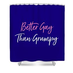 Better Gay Than Grumpy Shower Curtain