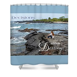Decisions Determine Destiny Shower Curtain