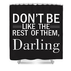 Don't Be Like The Rest Of Them, Darling Shower Curtain