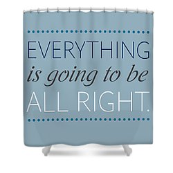 Everything Is Going To Be All Right Shower Curtain by Luzia Light
