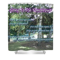 Going To Die Tomorrow? Shower Curtain
