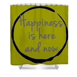 Happiness Is Here And Now Shower Curtain by Julie Niemela