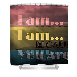 I Am Because You Are Shower Curtain