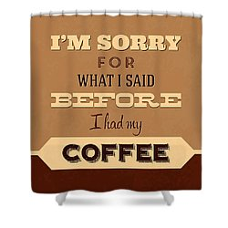 I'm Sorry For What I Said Before Coffee Shower Curtain by Naxart Studio