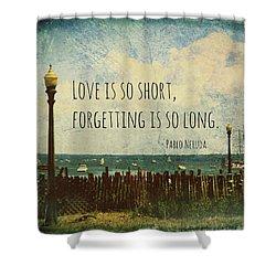 Love Is So Short Pablo Neruda Quotation Art II Shower Curtain by Aurelio Zucco