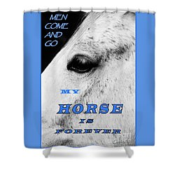 Men Come And Go - My Horse Is Forever Shower Curtain